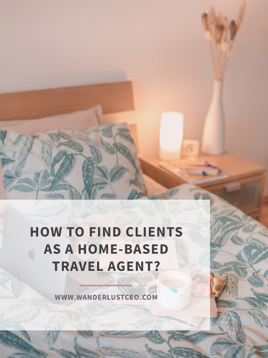 How To Find Clients As A Home-Based Travel Agent? | Wanderlust CEO
