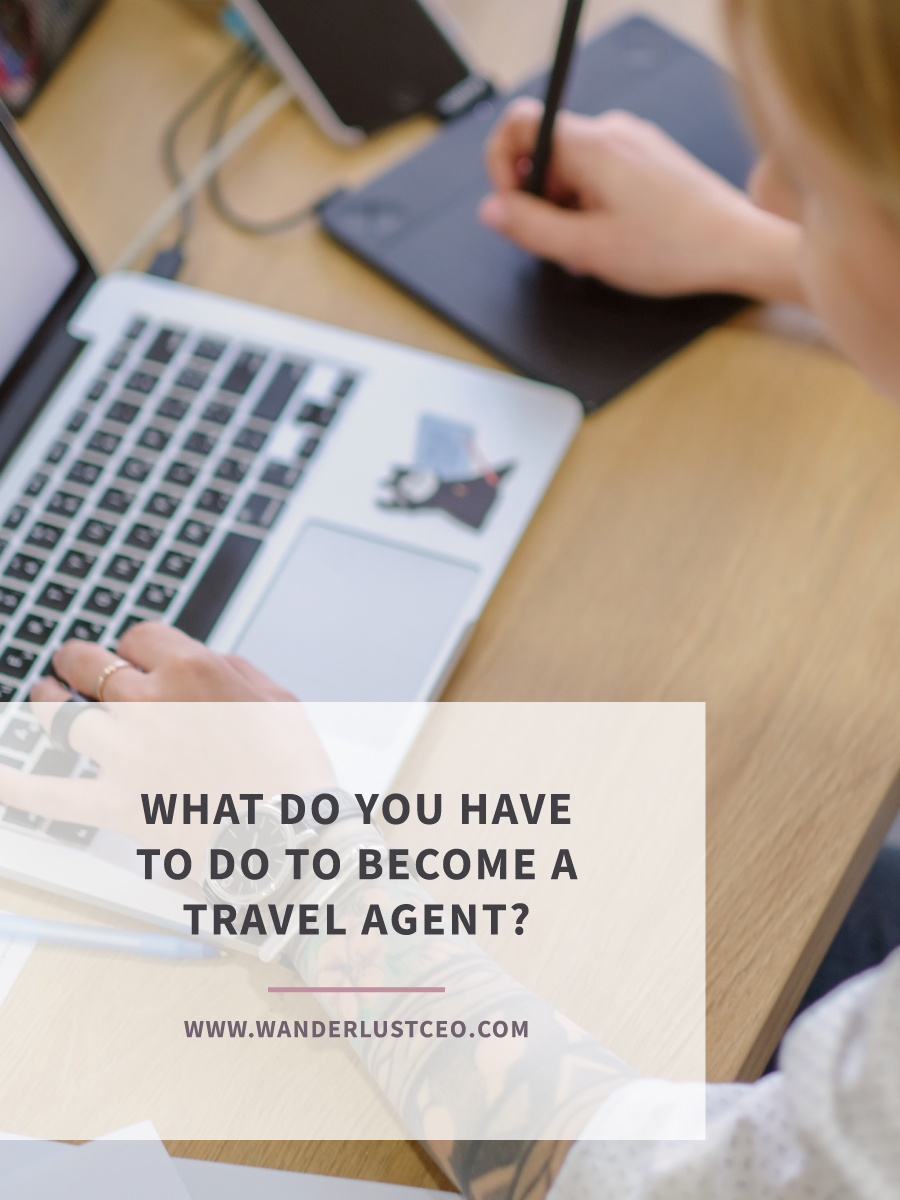 What Do You Have To Do To Become A Travel Agent? | Wanderlust CEO